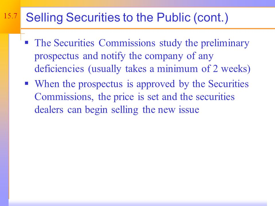 15.7 Selling Securities to the Public (cont.)  The Securities Commissions study the preliminary prospectus and notify the company of any deficiencies (usually takes a minimum of 2 weeks)  When the prospectus is approved by the Securities Commissions, the price is set and the securities dealers can begin selling the new issue