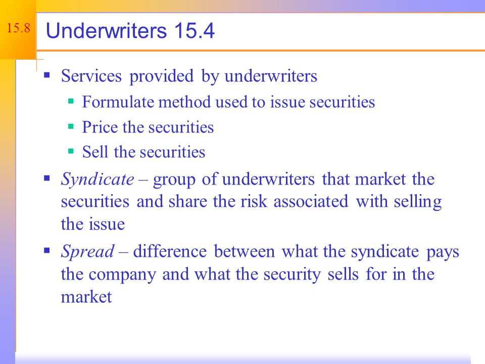 15.8 Underwriters 15.4  Services provided by underwriters  Formulate method used to issue securities  Price the securities  Sell the securities  Syndicate – group of underwriters that market the securities and share the risk associated with selling the issue  Spread – difference between what the syndicate pays the company and what the security sells for in the market