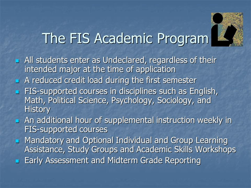 The FIS Academic Program All students enter as Undeclared, regardless of their intended major at the time of application All students enter as Undeclared, regardless of their intended major at the time of application A reduced credit load during the first semester A reduced credit load during the first semester FIS-supported courses in disciplines such as English, Math, Political Science, Psychology, Sociology, and History FIS-supported courses in disciplines such as English, Math, Political Science, Psychology, Sociology, and History An additional hour of supplemental instruction weekly in FIS-supported courses An additional hour of supplemental instruction weekly in FIS-supported courses Mandatory and Optional Individual and Group Learning Assistance, Study Groups and Academic Skills Workshops Mandatory and Optional Individual and Group Learning Assistance, Study Groups and Academic Skills Workshops Early Assessment and Midterm Grade Reporting Early Assessment and Midterm Grade Reporting
