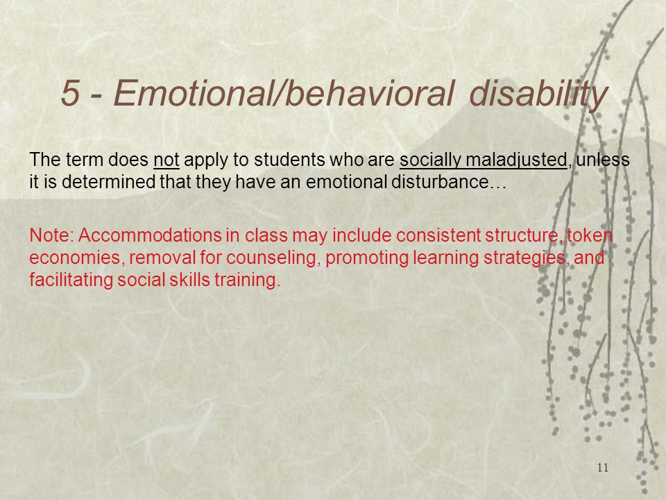 Emotional/behavioral disability The term does not apply to students who are socially maladjusted, unless it is determined that they have an emotional disturbance… Note: Accommodations in class may include consistent structure, token economies, removal for counseling, promoting learning strategies, and facilitating social skills training.