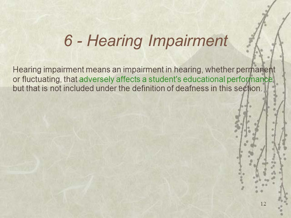 Hearing Impairment Hearing impairment means an impairment in hearing, whether permanent or fluctuating, that adversely affects a student s educational performance but that is not included under the definition of deafness in this section.