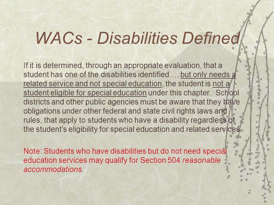 2 WACs - Disabilities Defined If it is determined, through an appropriate evaluation, that a student has one of the disabilities identified…, but only needs a related service and not special education, the student is not a student eligible for special education under this chapter.
