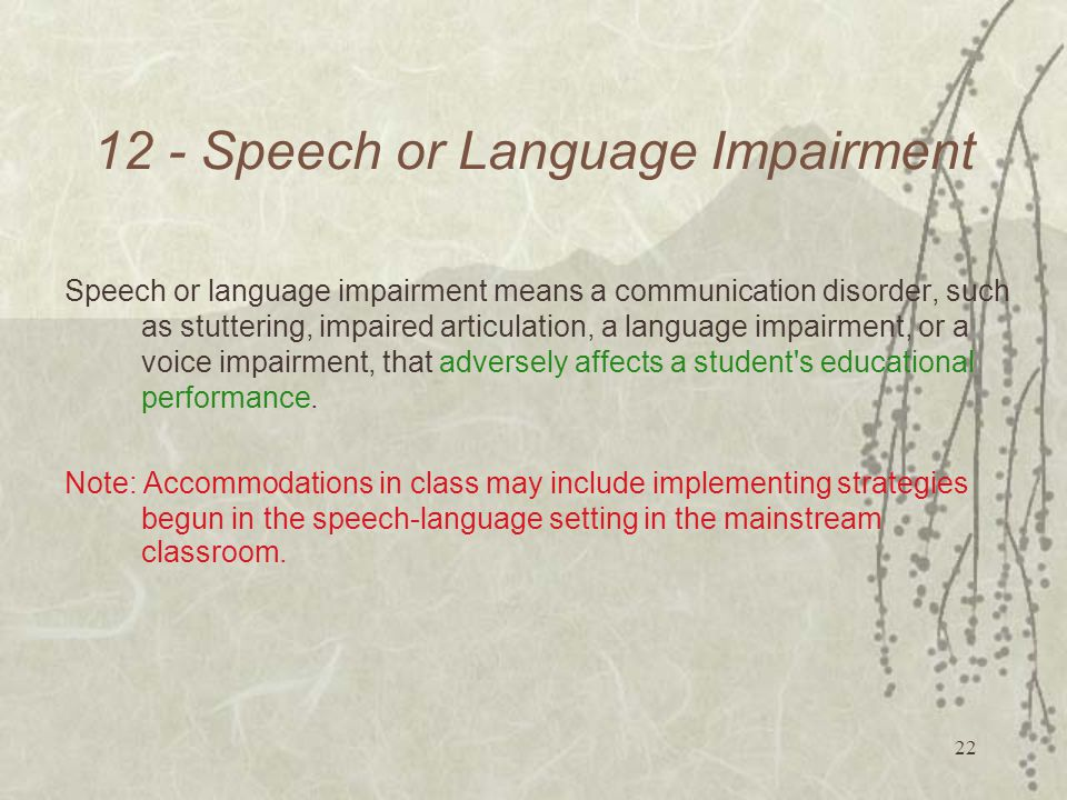 Speech or Language Impairment Speech or language impairment means a communication disorder, such as stuttering, impaired articulation, a language impairment, or a voice impairment, that adversely affects a student s educational performance.