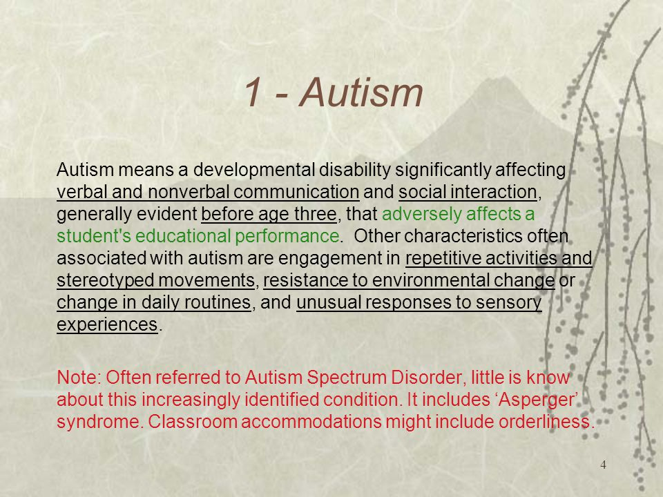 4 1 - Autism Autism means a developmental disability significantly affecting verbal and nonverbal communication and social interaction, generally evident before age three, that adversely affects a student s educational performance.