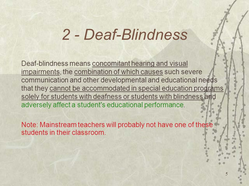 5 2 - Deaf-Blindness Deaf-blindness means concomitant hearing and visual impairments, the combination of which causes such severe communication and other developmental and educational needs that they cannot be accommodated in special education programs solely for students with deafness or students with blindness and adversely affect a student s educational performance.