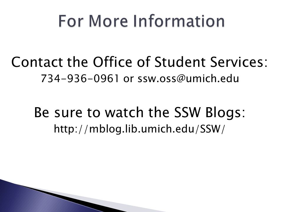 11 contact the office of student services 734 936 0961 or sswossumichedu be sure to watch the ssw blogs httpmbloglibumichedussw