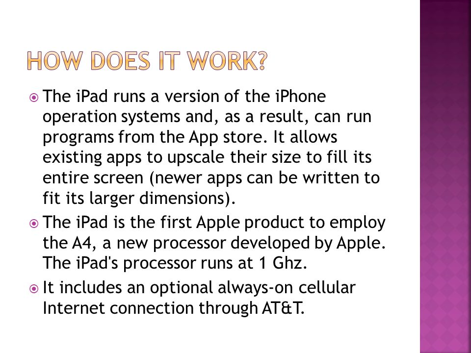  The iPad runs a version of the iPhone operation systems and, as a result, can run programs from the App store.