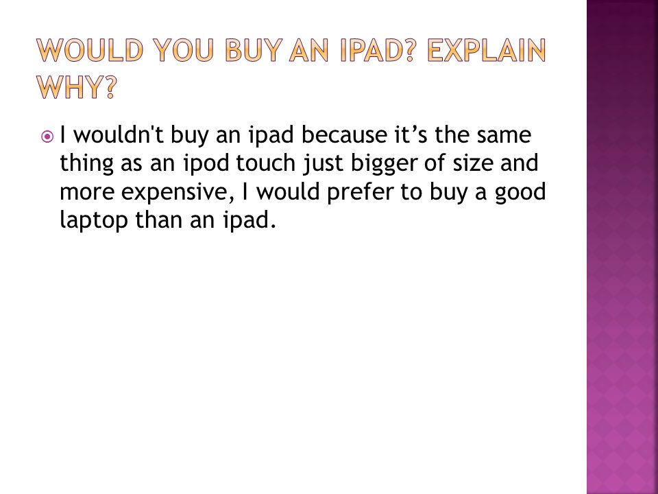  I wouldn t buy an ipad because it's the same thing as an ipod touch just bigger of size and more expensive, I would prefer to buy a good laptop than an ipad.