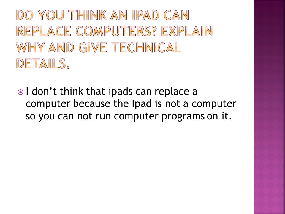  I don't think that ipads can replace a computer because the Ipad is not a computer so you can not run computer programs on it.
