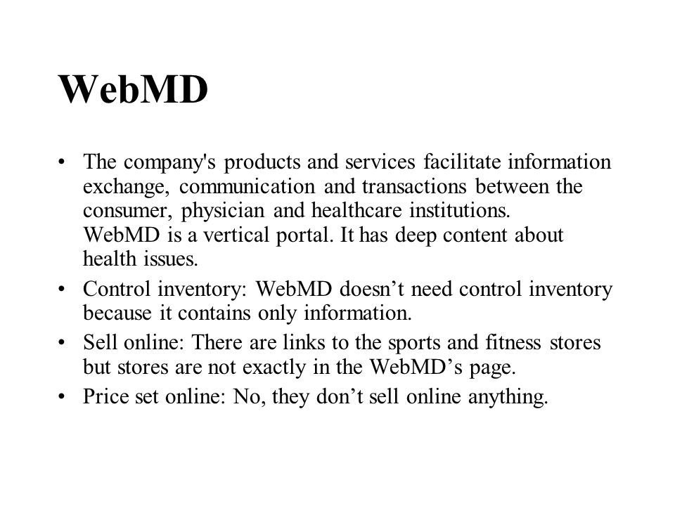 WebMD The company s products and services facilitate information exchange, communication and transactions between the consumer, physician and healthcare institutions.