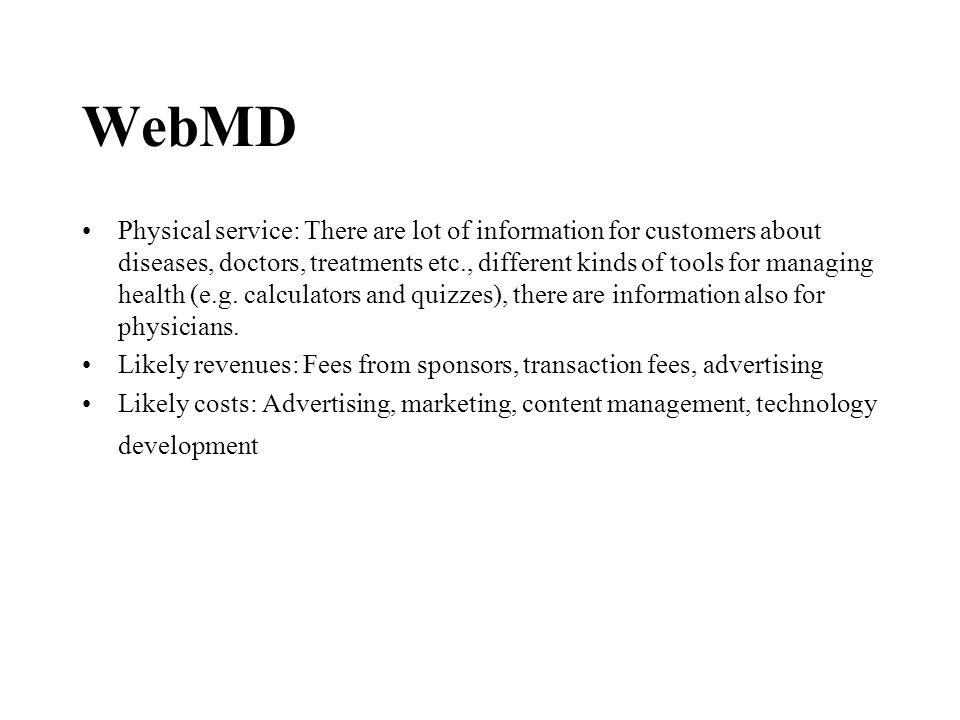 WebMD Physical service: There are lot of information for customers about diseases, doctors, treatments etc., different kinds of tools for managing health (e.g.
