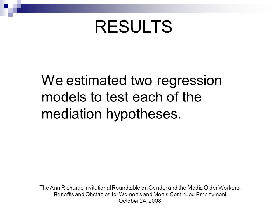 The Ann Richards Invitational Roundtable on Gender and the Media Older Workers: Benefits and Obstacles for Women s and Men s Continued Employment October 24, 2008 We estimated two regression models to test each of the mediation hypotheses.