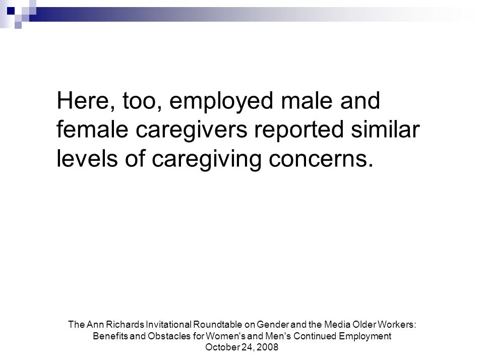 The Ann Richards Invitational Roundtable on Gender and the Media Older Workers: Benefits and Obstacles for Women s and Men s Continued Employment October 24, 2008 Here, too, employed male and female caregivers reported similar levels of caregiving concerns.