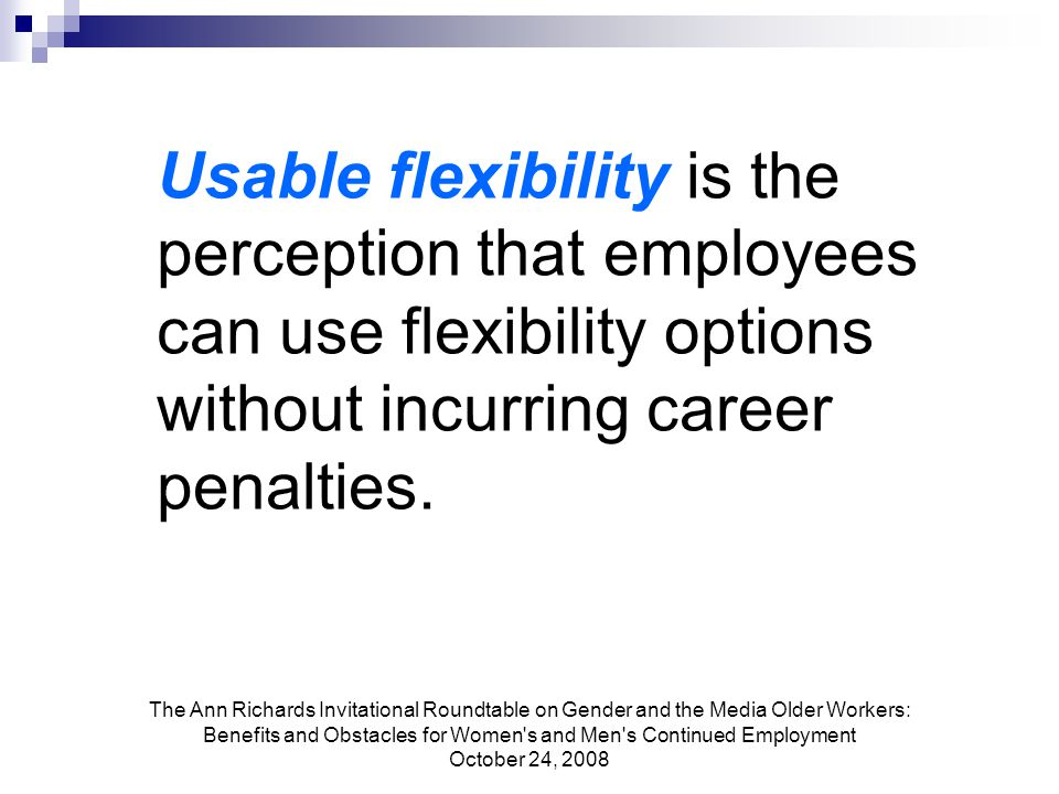 The Ann Richards Invitational Roundtable on Gender and the Media Older Workers: Benefits and Obstacles for Women s and Men s Continued Employment October 24, 2008 Usable flexibility is the perception that employees can use flexibility options without incurring career penalties.