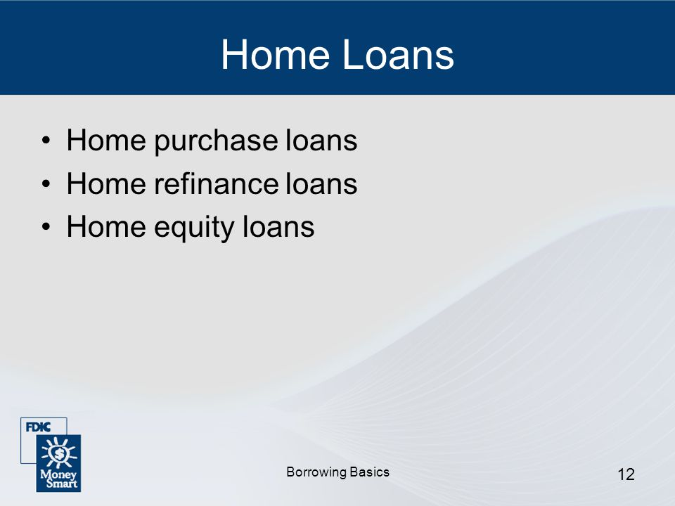 Borrowing Basics 12 Home Loans Home purchase loans Home refinance loans Home equity loans