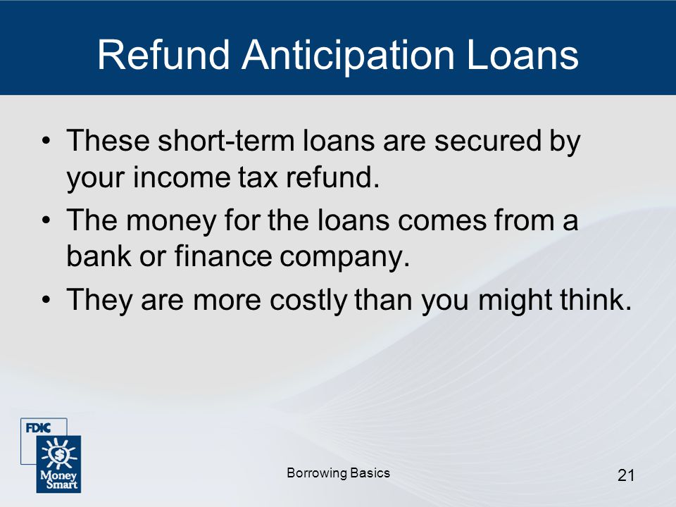 Borrowing Basics 21 Refund Anticipation Loans These short-term loans are secured by your income tax refund.