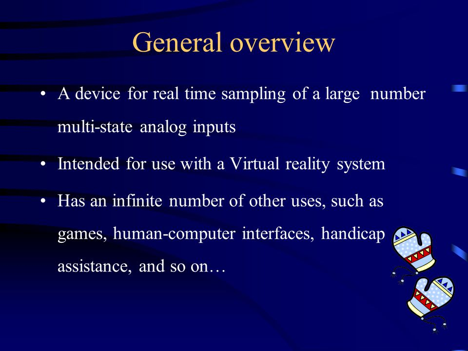 General overview A device for real time sampling of a large number multi-state analog inputs Intended for use with a Virtual reality system Has an infinite number of other uses, such as games, human-computer interfaces, handicap assistance, and so on…