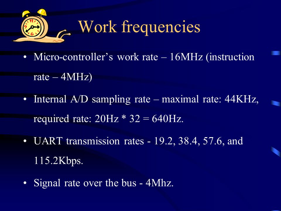 Work frequencies Micro-controller's work rate – 16MHz (instruction rate – 4MHz) Internal A/D sampling rate – maximal rate: 44KHz, required rate: 20Hz * 32 = 640Hz.