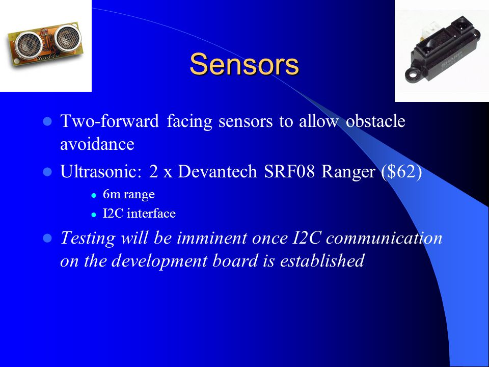 Sensors Two-forward facing sensors to allow obstacle avoidance Ultrasonic: 2 x Devantech SRF08 Ranger ($62) 6m range I2C interface Testing will be imminent once I2C communication on the development board is established