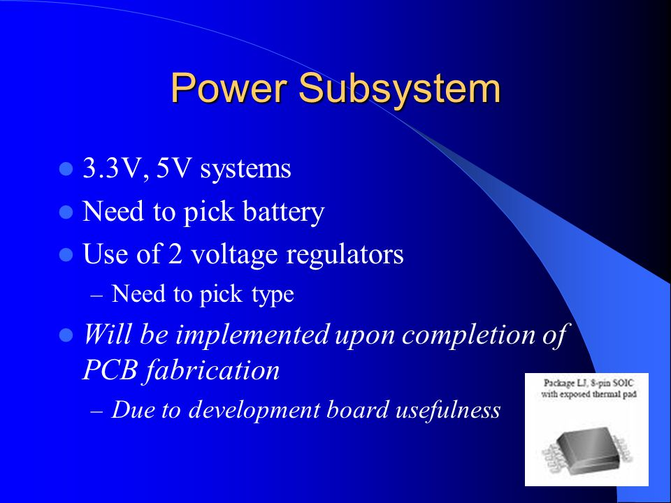 Power Subsystem 3.3V, 5V systems Need to pick battery Use of 2 voltage regulators – Need to pick type Will be implemented upon completion of PCB fabrication – Due to development board usefulness