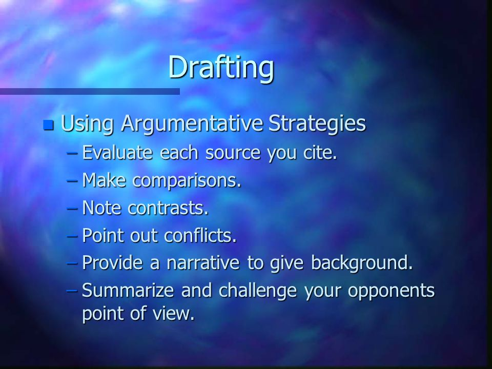 Drafting n Using Argumentative Strategies –Evaluate each source you cite.
