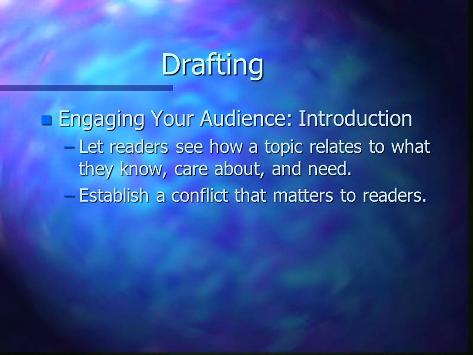 Drafting n Engaging Your Audience: Introduction –Let readers see how a topic relates to what they know, care about, and need.
