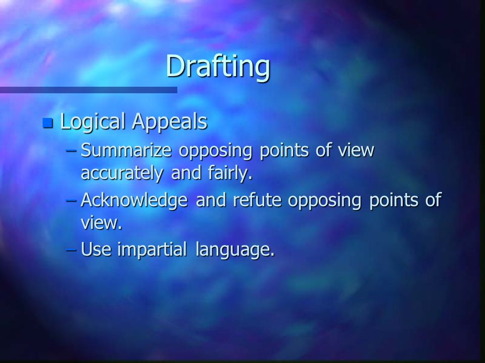 Drafting n Logical Appeals –Summarize opposing points of view accurately and fairly.