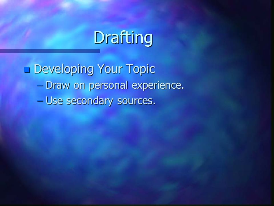 Drafting n Developing Your Topic –Draw on personal experience. –Use secondary sources.
