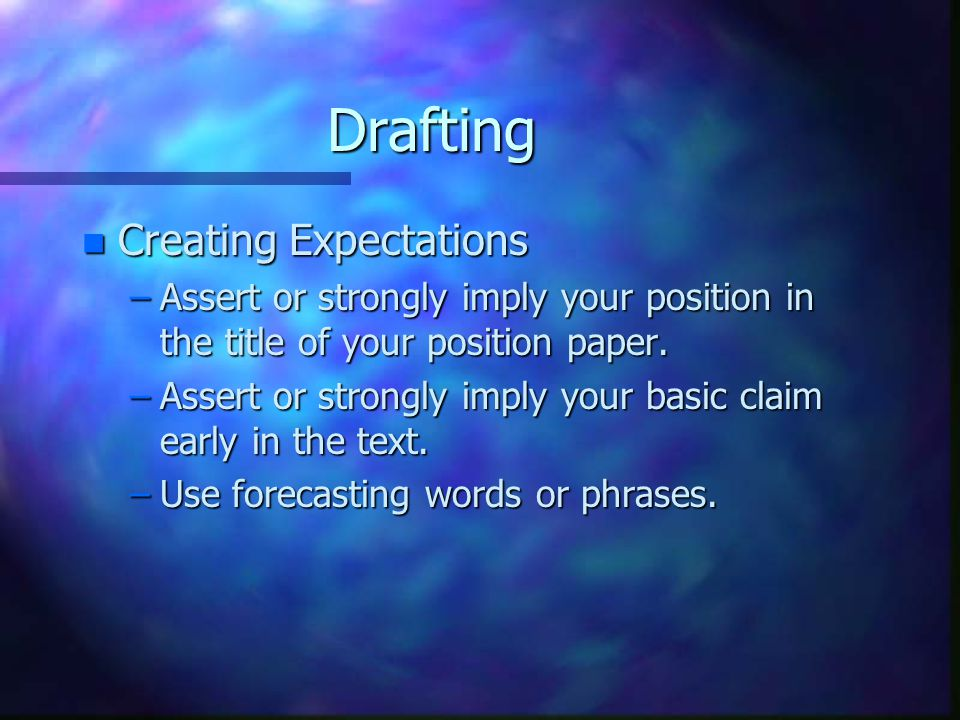 Drafting n Creating Expectations –Assert or strongly imply your position in the title of your position paper.