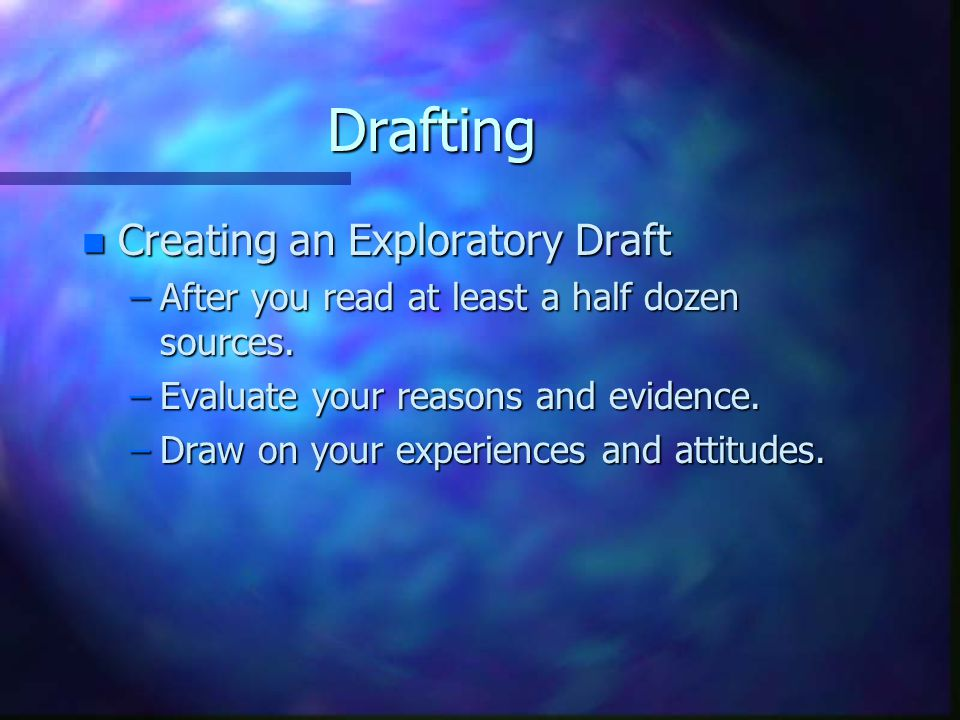 Drafting n Creating an Exploratory Draft –After you read at least a half dozen sources.