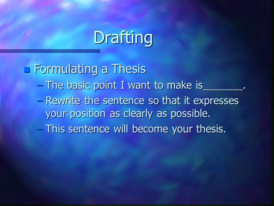 Drafting n Formulating a Thesis –The basic point I want to make is_______.