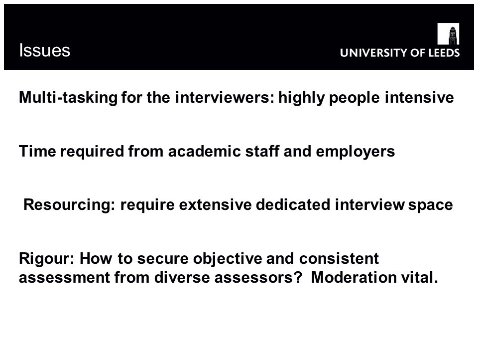 Issues Multi-tasking for the interviewers: highly people intensive Time required from academic staff and employers Resourcing: require extensive dedicated interview space Rigour: How to secure objective and consistent assessment from diverse assessors.
