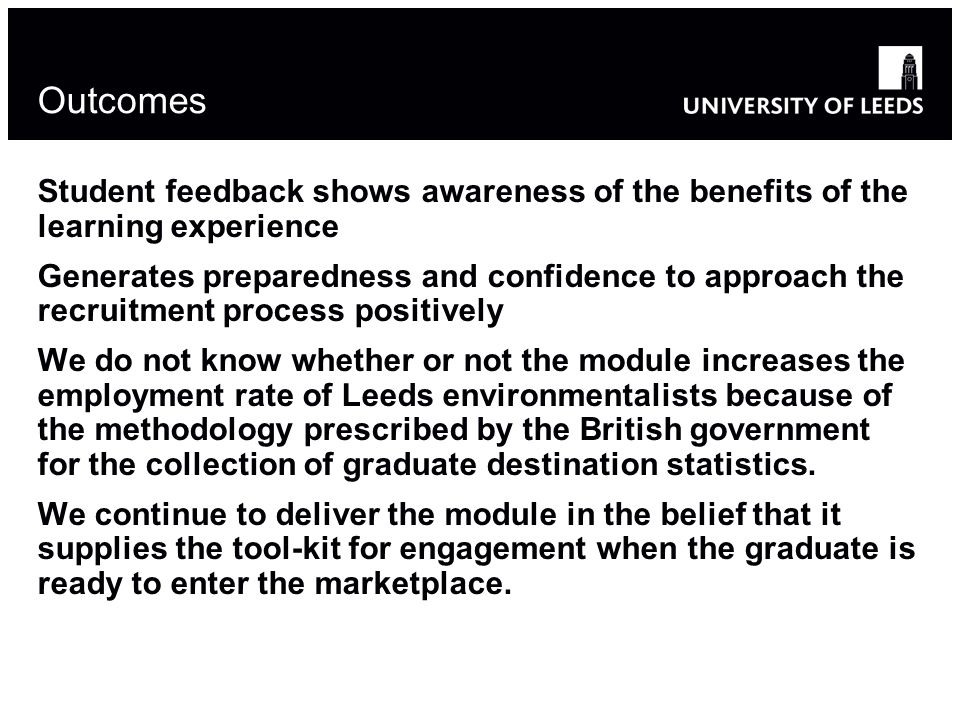 Outcomes Student feedback shows awareness of the benefits of the learning experience Generates preparedness and confidence to approach the recruitment process positively We do not know whether or not the module increases the employment rate of Leeds environmentalists because of the methodology prescribed by the British government for the collection of graduate destination statistics.