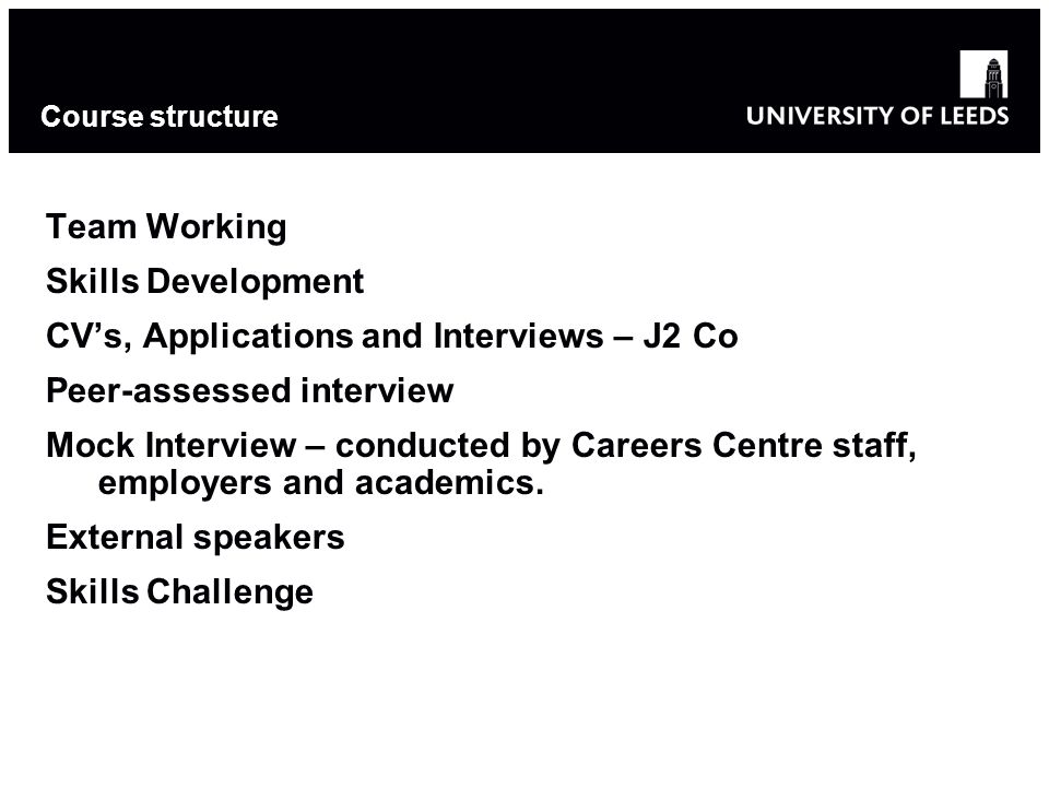 Course structure Team Working Skills Development CV's, Applications and Interviews – J2 Co Peer-assessed interview Mock Interview – conducted by Careers Centre staff, employers and academics.