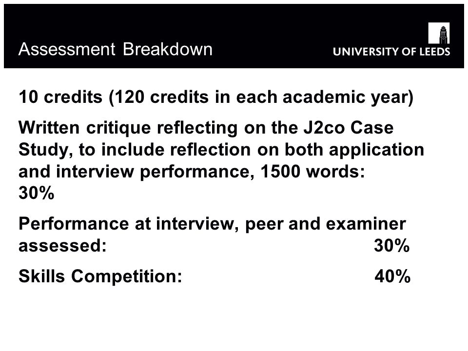 Assessment Breakdown 10 credits (120 credits in each academic year) Written critique reflecting on the J2co Case Study, to include reflection on both application and interview performance, 1500 words: 30% Performance at interview, peer and examiner assessed: 30% Skills Competition: 40%