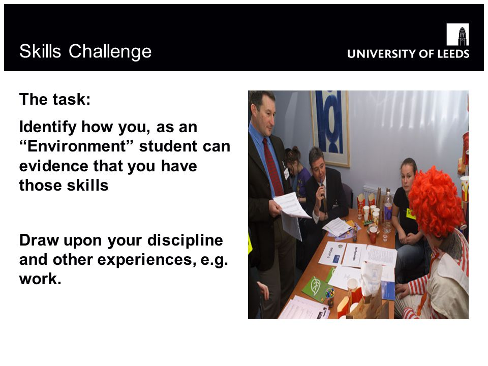 Skills Challenge The task: Identify how you, as an Environment student can evidence that you have those skills Draw upon your discipline and other experiences, e.g.