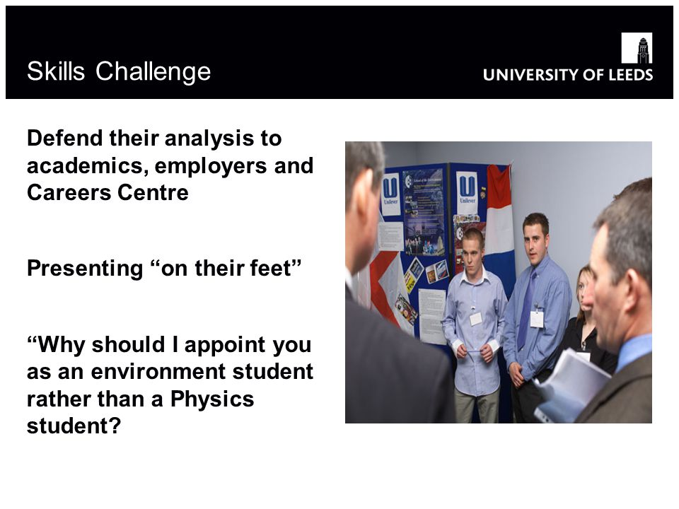Skills Challenge Defend their analysis to academics, employers and Careers Centre Presenting on their feet Why should I appoint you as an environment student rather than a Physics student