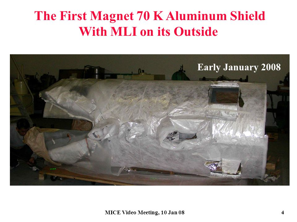 MICE Video Meeting, 10 Jan 084 The First Magnet 70 K Aluminum Shield With MLI on its Outside Early January 2008