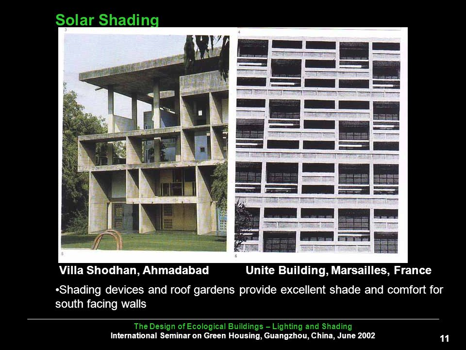 The Design of Ecological Buildings – Lighting and Shading International Seminar on Green Housing, Guangzhou, China, June Solar Shading Villa Shodhan, AhmadabadUnite Building, Marsailles, France Shading devices and roof gardens provide excellent shade and comfort for south facing walls
