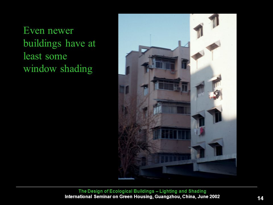 The Design of Ecological Buildings – Lighting and Shading International Seminar on Green Housing, Guangzhou, China, June Even newer buildings have at least some window shading