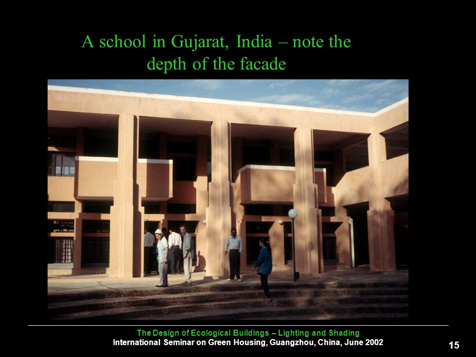 The Design of Ecological Buildings – Lighting and Shading International Seminar on Green Housing, Guangzhou, China, June A school in Gujarat, India – note the depth of the facade