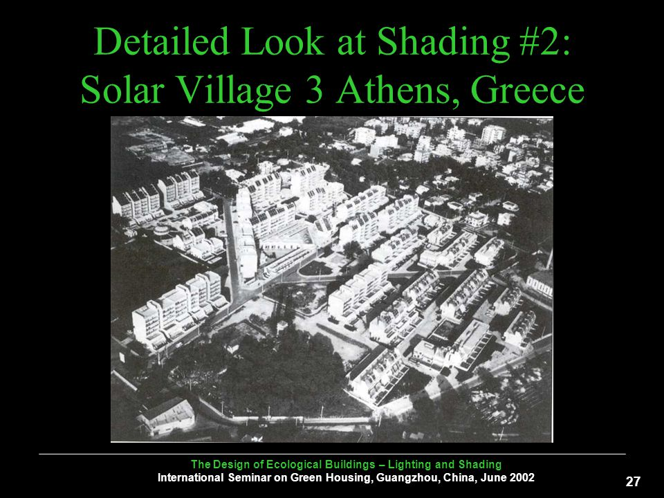 The Design of Ecological Buildings – Lighting and Shading International Seminar on Green Housing, Guangzhou, China, June Detailed Look at Shading #2: Solar Village 3 Athens, Greece