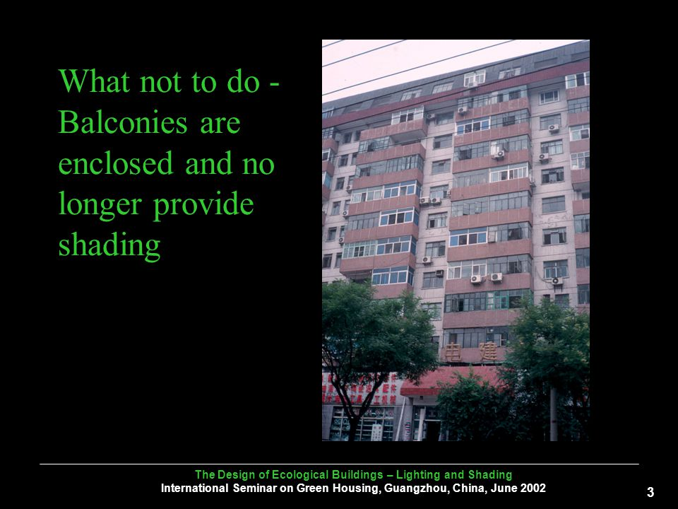 The Design of Ecological Buildings – Lighting and Shading International Seminar on Green Housing, Guangzhou, China, June What not to do - Balconies are enclosed and no longer provide shading