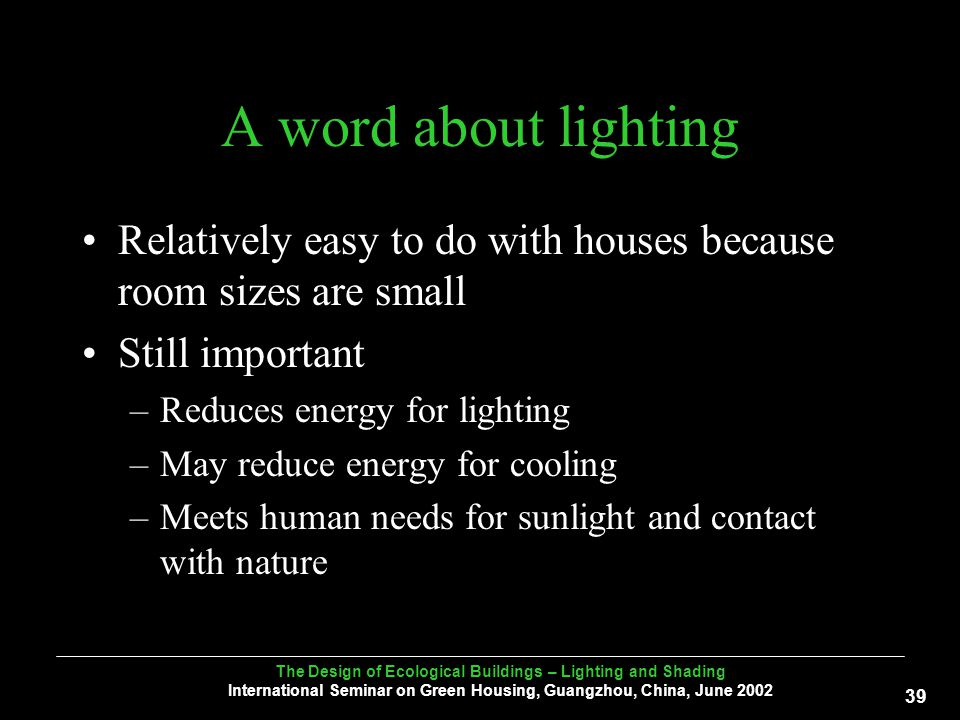 The Design of Ecological Buildings – Lighting and Shading International Seminar on Green Housing, Guangzhou, China, June A word about lighting Relatively easy to do with houses because room sizes are small Still important –Reduces energy for lighting –May reduce energy for cooling –Meets human needs for sunlight and contact with nature