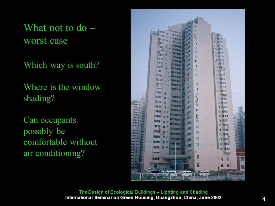 The Design of Ecological Buildings – Lighting and Shading International Seminar on Green Housing, Guangzhou, China, June What not to do – worst case Which way is south.