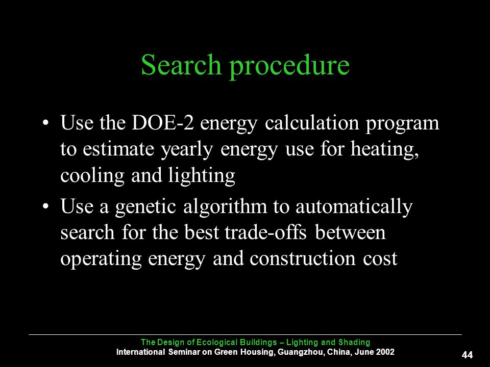 The Design of Ecological Buildings – Lighting and Shading International Seminar on Green Housing, Guangzhou, China, June Search procedure Use the DOE-2 energy calculation program to estimate yearly energy use for heating, cooling and lighting Use a genetic algorithm to automatically search for the best trade-offs between operating energy and construction cost