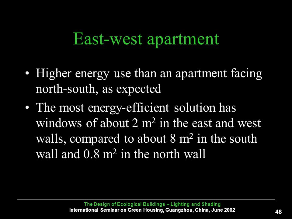 The Design of Ecological Buildings – Lighting and Shading International Seminar on Green Housing, Guangzhou, China, June East-west apartment Higher energy use than an apartment facing north-south, as expected The most energy-efficient solution has windows of about 2 m 2 in the east and west walls, compared to about 8 m 2 in the south wall and 0.8 m 2 in the north wall
