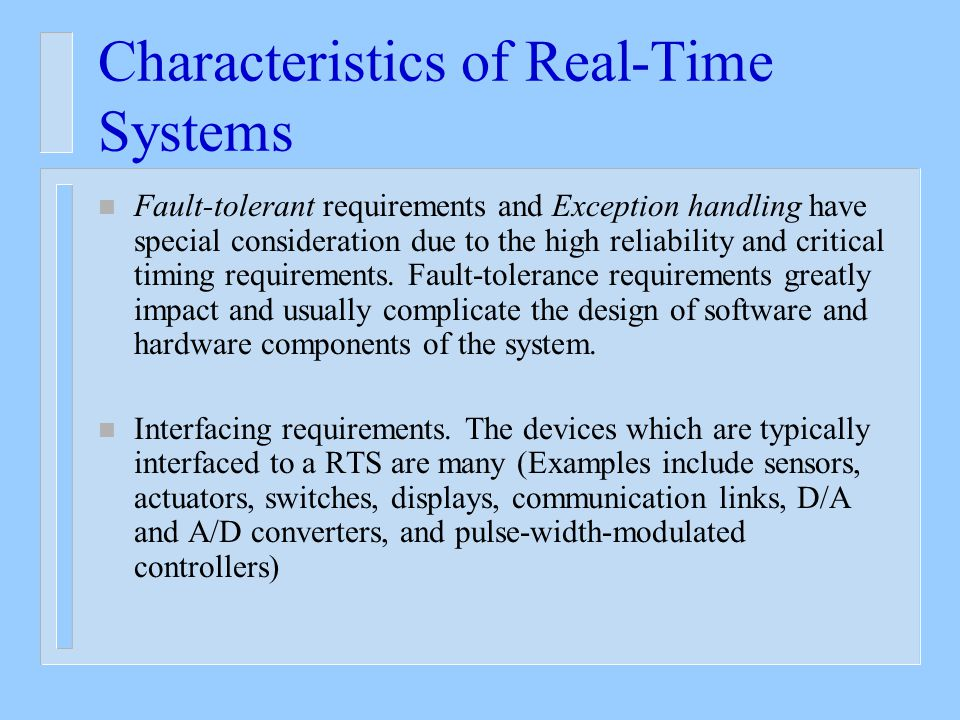 Characteristics of Real-Time Systems n Fault-tolerant requirements and Exception handling have special consideration due to the high reliability and critical timing requirements.