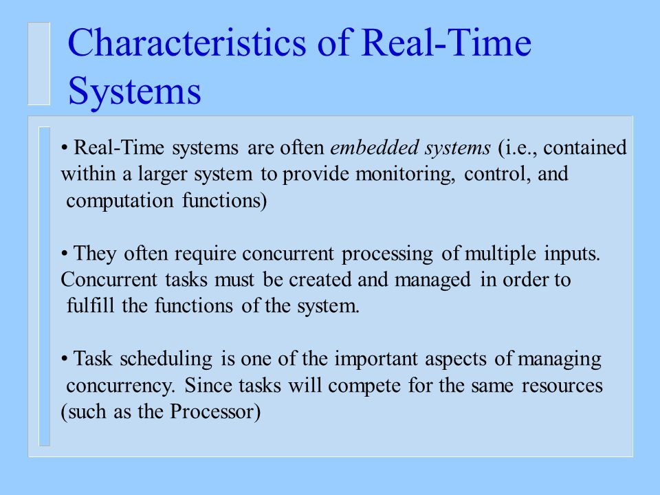 Characteristics of Real-Time Systems Real-Time systems are often embedded systems (i.e., contained within a larger system to provide monitoring, control, and computation functions) They often require concurrent processing of multiple inputs.