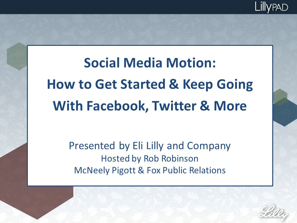 Social Media Motion: How to Get Started & Keep Going With Facebook, Twitter & More Presented by Eli Lilly and Company Hosted by Rob Robinson McNeely Pigott & Fox Public Relations